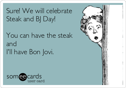 Sure! We will celebrateSteak and BJ Day!You can have the steakandI'll have Bon Jovi.