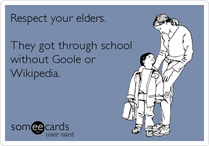 Respect your elders.  They got through school without Goole or Wikipedia.