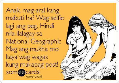 Anak, mag-aral kang mabuti ha? Wag selfie lagi ang peg. Hindi nila ilalagay sa National Geographic Mag ang mukha mo kaya wag wagas kung makapag post!