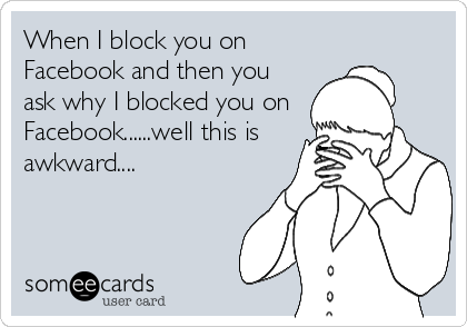 When I block you on Facebook and then you ask why I blocked you on Facebook......well this is awkward....
