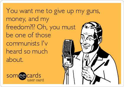 You want me to give up my guns, money, and my freedom?!? Oh, you must be one of those communists I'v heard so much about.