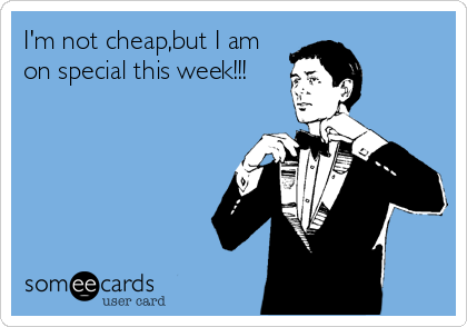 I'm not cheap,but I am on special this week!!!