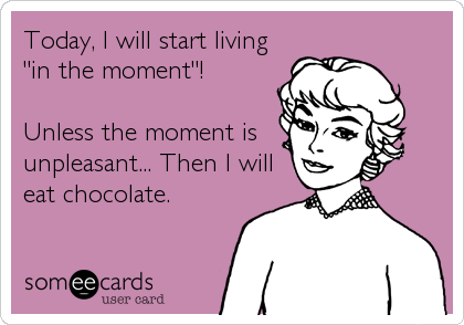 "Today, I will start living ""in the moment""!  Unless the moment is unpleasant... Then I will eat chocolate."