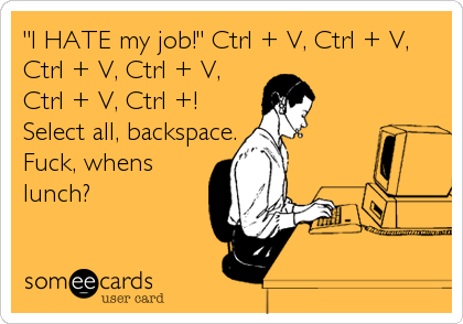 """I HATE my job!"" Ctrl + V, Ctrl + V, 