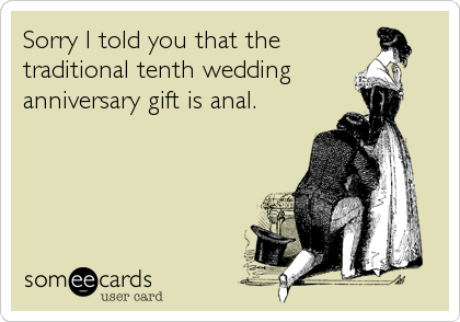 Sorry I told you that the traditional tenth wedding  anniversary gift is anal.