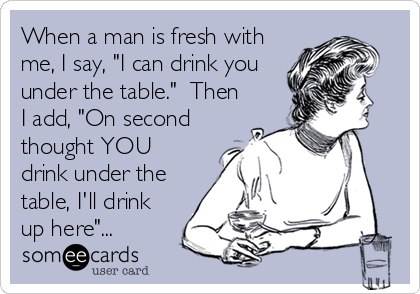 "When a man is fresh with me, I say, ""I can drink you under the table.""  Then I add, ""On second thought YOU drink under the table, I'll drink up here""..."