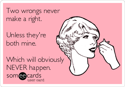 Two wrongs never make a right.  Unless they're  both mine.   Which will obviously NEVER happen.