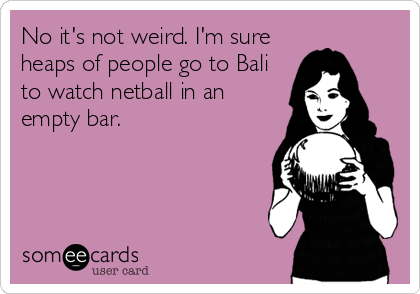 No it's not weird. I'm sure heaps of people go to Bali to watch netball in an empty bar.