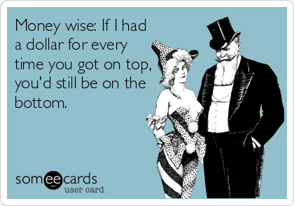 Money wise: If I had a dollar for every time you got on top,  you'd still be on the bottom.