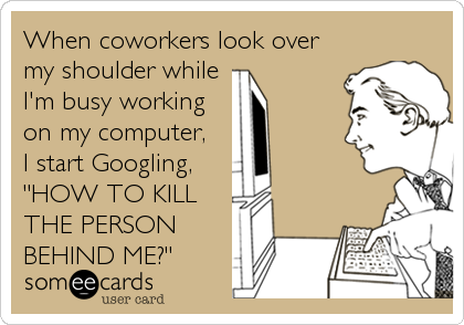 "When coworkers look over my shoulder while I'm busy working on my computer,  I start Googling,  ""HOW TO KILL THE PERSON BEHIND"