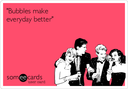 """Bubbles make  everyday better"""
