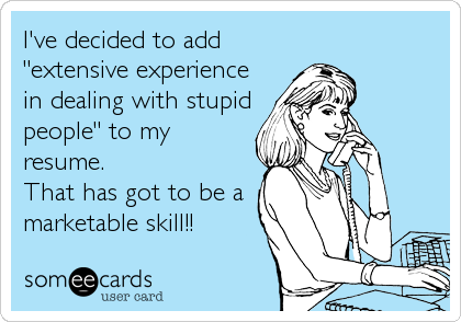 """ve decided to add """"extensive experience in dealing with stupid ...: www.someecards.com/usercards/viewcard/MjAxMy00YWZmMjk4ZDY1NDYzZWM5"""