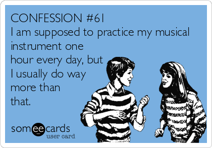 CONFESSION #61 I am supposed to practice my musical instrument one hour every day, but I usually do way more than that.