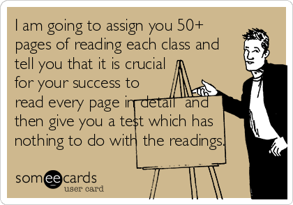 I am going to assign you 50+ pages of reading each class and tell you that it is crucial for your success to read every page in detail  and then give you a test which has nothing to do with the readings.