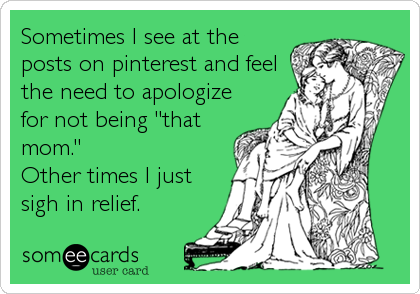 "Sometimes I see at the posts on pinterest and feel the need to apologize for not being ""that mom.""  Other times I just sigh in relief"