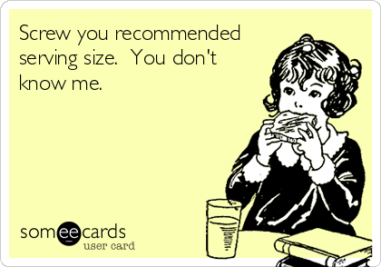 Screw you recommended serving size.  You don't know me.