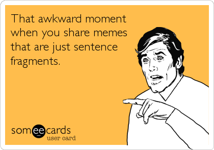 That awkward moment when you share memes that are just sentence fragments.