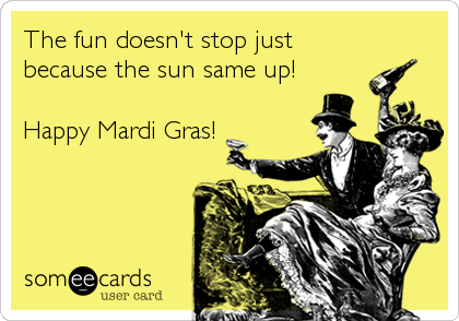 The fun doesn't stop just because the sun same up!  Happy Mardi Gras!