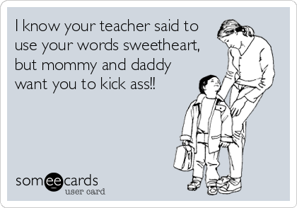 I know your teacher said to use your words sweetheart, but mommy and daddy want you to kick ass!!