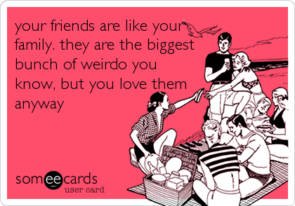 your friends are like your family. they are the biggest bunch of weirdo you know, but you love them anyway