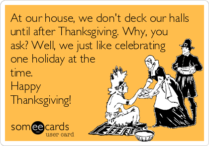 At our house, we don't deck our halls until after Thanksgiving. Why, you ask? Well, we just like celebrating one holiday at the time.  Happy Thanksgiving!