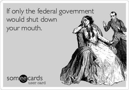 If only the federal government would shut down your mouth.
