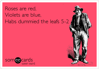 Roses are red,  Violets are blue,  Habs dummied the leafs 5-2