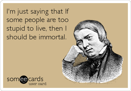 I'm just saying that If some people are too stupid to live, then I should be immortal.