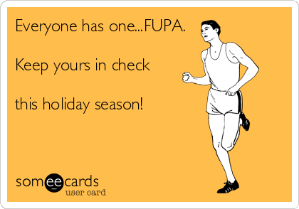 Everyone has one...FUPA.  Keep yours in check   this holiday season!