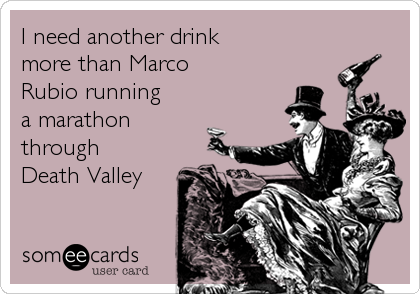 I need another drink more than Marco Rubio running  a marathon through  Death Valley