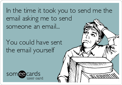 In the time it took you to send me the email asking me to send someone an email...  You could have sent the email yourself