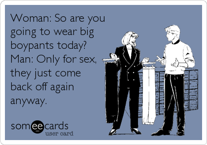 Woman: So are you going to wear big boypants today? Man: Only for sex, they just come back off again anyway.