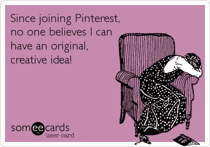 Since joining Pinterest, no one believes I can have an original, creative idea!