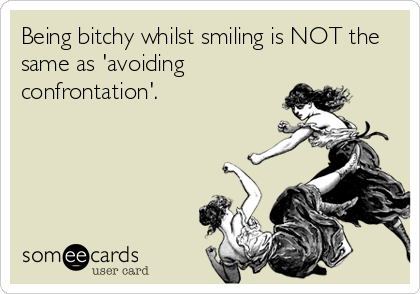 Being bitchy whilst smiling is NOT the same as 'avoiding confrontation'.