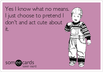 Yes I know what no means. I just choose to pretend I don't and act cute about it.