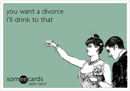 you want a divorce I'll drink to that