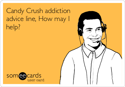 Candy Crush addiction advice line, How may I help?