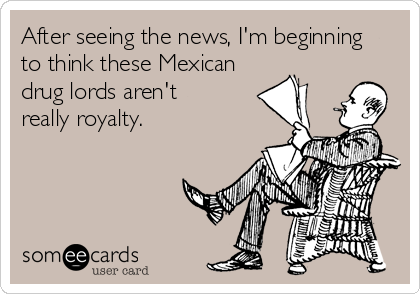 After seeing the news, I'm beginning to think these Mexican drug lords aren't really royalty.