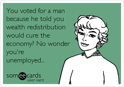 You voted for a man because he told you wealth redistribution would cure the economy? No wonder you're unemployed...