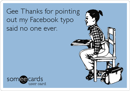 Gee Thanks for pointingout my Facebook typosaid no one ever.