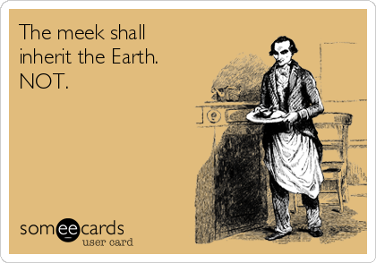 The meek shall inherit the Earth. NOT.