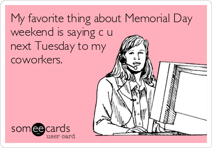 My favorite thing about Memorial Day weekend is saying c u next Tuesday to my coworkers.