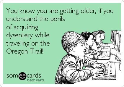 You know you are getting older, if you understand the perils  of acquiring dysentery while traveling on the Oregon Trail!