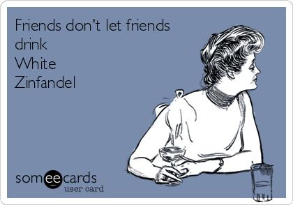 Friends don't let friends drink White  Zinfandel