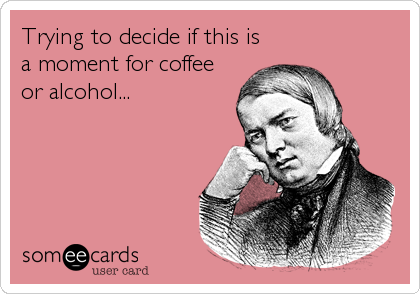 Trying to decide if this is a moment for coffee or alcohol...