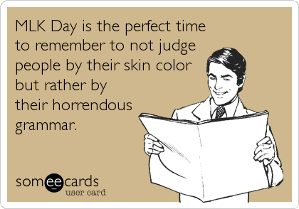 MLK Day is the perfect time to remember to not judge people by their skin color but rather by their horrendous grammar.