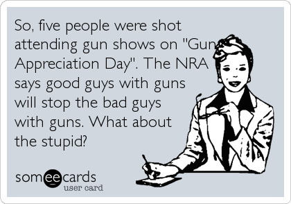 "So, five people were shot attending gun shows on ""Gun Appreciation Day"". The NRA says good guys with guns will stop the bad guys with guns. What about the stupid?"
