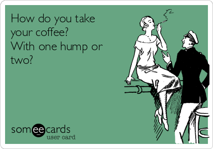 How do you take  your coffee? With one hump or two?