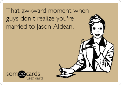 That awkward moment when guys don't realize you're married to Jason Aldean.