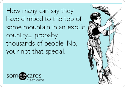 How many can say they have climbed to the top of some mountain in an exotic country.... probaby thousands of people. No, your not that special.